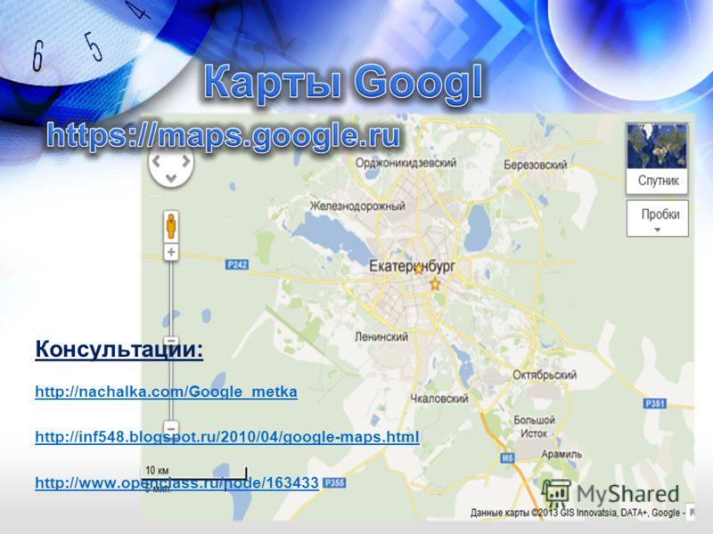 Консультации: http://nachalka.com/Google_metka http://inf548.blogspot.ru/2010/04/google-maps.html http://www.openclass.ru/node/163433