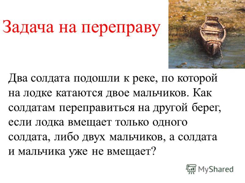 Два солдата подошли к реке, по которой на лодке катаются двое мальчиков. Как солдатам переправиться на другой берег, если лодка вмещает только одного солдата, либо двух мальчиков, а солдата и мальчика уже не вмещает? Задача на переправу