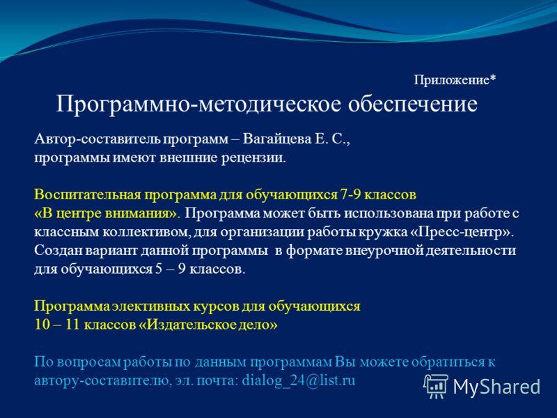 Приложение* Программно-методическое обеспечение Автор-составитель программ – Вагайцева Е. С., программы имеют внешние рецензии. Воспитательная программа для обучающихся 7-9 классов «В центре внимания». Программа может быть использована при работе с к