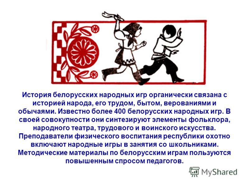 История белорусских народных игр органически связана с историей народа, его трудом, бытом, верованиями и обычаями. Известно более 400 белорусских народных игр. В своей совокупности они синтезируют элементы фольклора, народного театра, трудового и вои