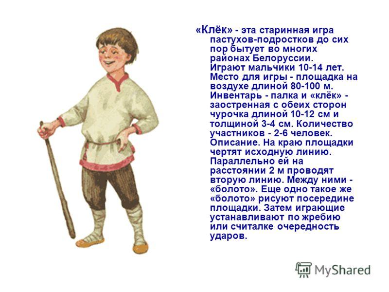 «Клёк» - эта старинная игра пастухов-подростков до сих пор бытует во многих районах Белоруссии. Играют мальчики 10-14 лет. Место для игры - площадка на воздухе длиной 80-100 м. Инвентарь - палка и «клёк» - заостренная с обеих сторон чурочка длиной 10
