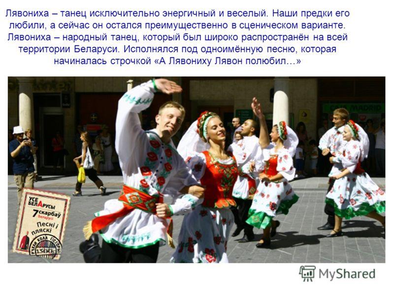 Лявониха – танец исключительно энергичный и веселый. Наши предки его любили, а сейчас он остался преимущественно в сценическом варианте. Лявониха – народный танец, который был широко распространён на всей территории Беларуси. Исполнялся под одноимённ