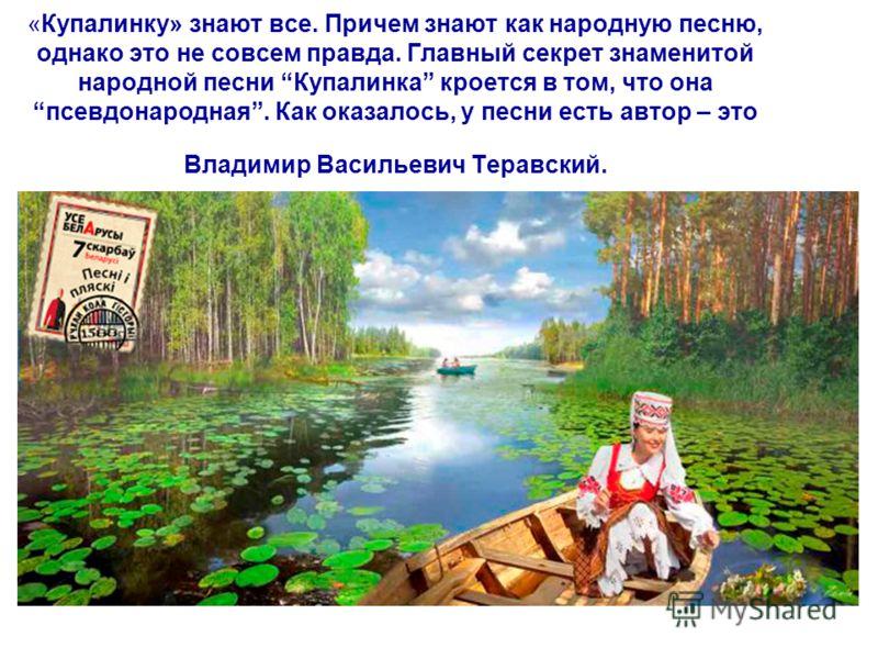 «Купалинку» знают все. Причем знают как народную песню, однако это не совсем правда. Главный секрет знаменитой народной песни Купалинка кроется в том, что она псевдонародная. Как оказалось, у песни есть автор – это Владимир Васильевич Теравский.