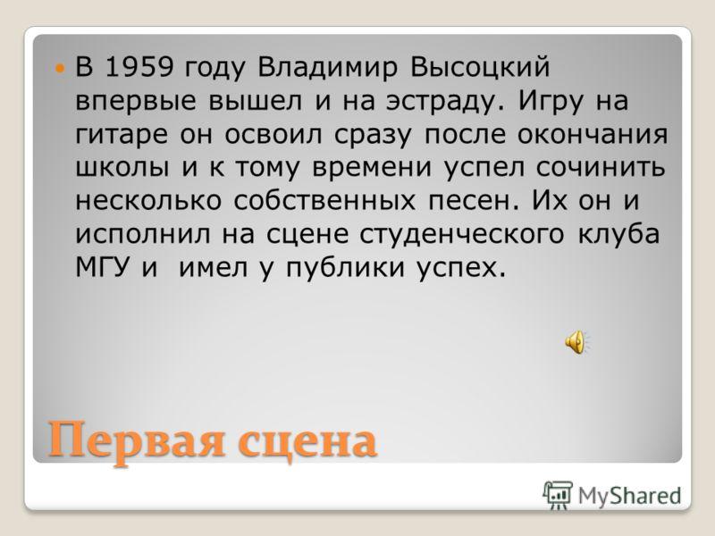Первая сцена В 1959 году Владимир Высоцкий впервые вышел и на эстраду. Игру на гитаре он освоил сразу после окончания школы и к тому времени успел сочинить несколько собственных песен. Их он и исполнил на сцене студенческого клуба МГУ и имел у публик