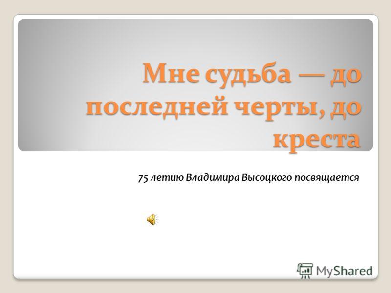 Мне судьба до последней черты, до креста 75 летию Владимира Высоцкого посвящается