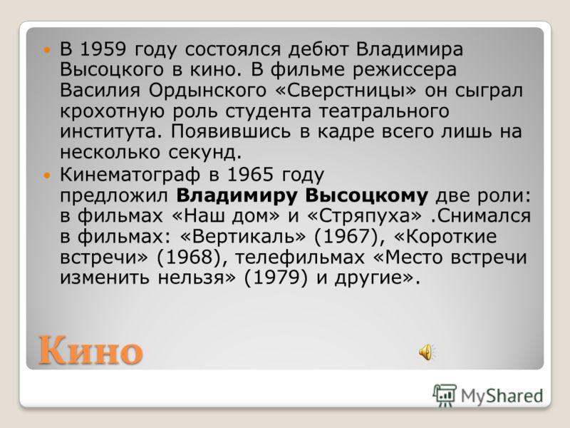Кино В 1959 году состоялся дебют Владимира Высоцкого в кино. В фильме режиссера Василия Ордынского «Сверстницы» он сыграл крохотную роль студента театрального института. Появившись в кадре всего лишь на несколько секунд. Кинематограф в 1965 году пред