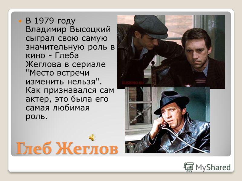 Глеб Жеглов В 1979 году Владимир Высоцкий сыграл свою самую значительную роль в кино - Глеба Жеглова в сериале Место встречи изменить нельзя. Как признавался сам актер, это была его самая любимая роль.