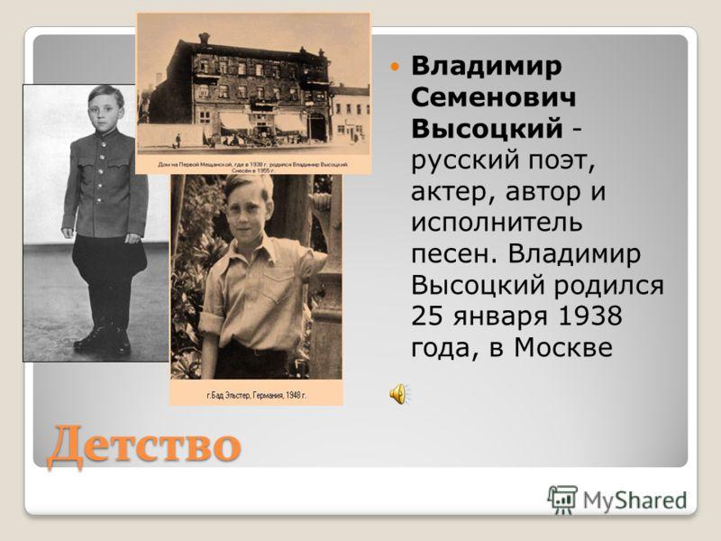 Детство Владимир Семенович Высоцкий - русский поэт, актер, автор и исполнитель песен. Владимир Высоцкий родился 25 января 1938 года, в Москве