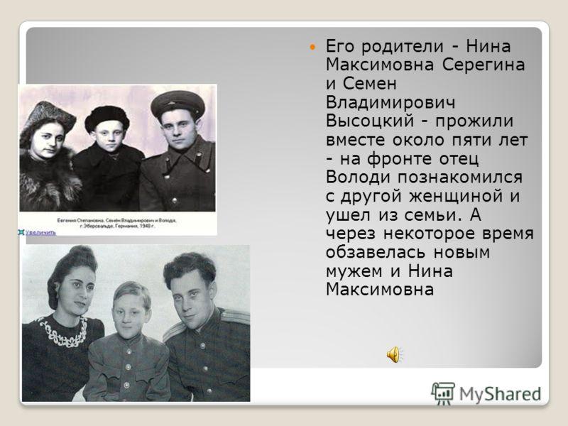 Родители Его родители - Нина Максимовна Серегина и Семен Владимирович Высоцкий - прожили вместе около пяти лет - на фронте отец Володи познакомился с другой женщиной и ушел из семьи. А через некоторое время обзавелась новым мужем и Нина Максимовна