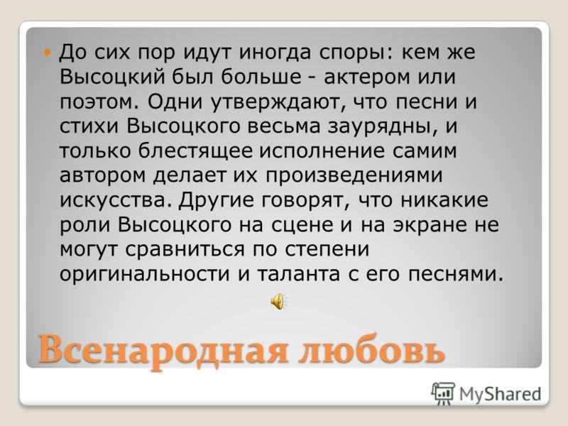 Всенародная любовь До сих пор идут иногда споры: кем же Высоцкий был больше - актером или поэтом. Одни утверждают, что песни и стихи Высоцкого весьма заурядны, и только блестящее исполнение самим автором делает их произведениями искусства. Другие гов