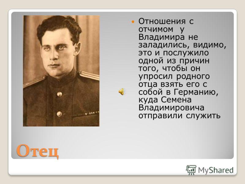 Отец Отношения с отчимом у Владимира не заладились, видимо, это и послужило одной из причин того, чтобы он упросил родного отца взять его с собой в Германию, куда Семена Владимировича отправили служить