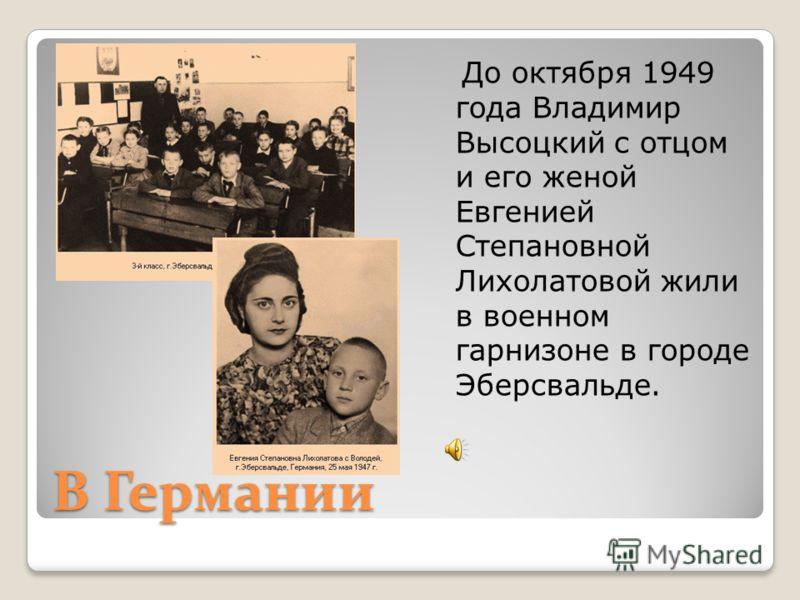 В Германии До октября 1949 года Владимир Высоцкий с отцом и его женой Евгенией Степановной Лихолатовой жили в военном гарнизоне в городе Эберсвальде.