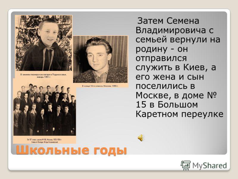 Школьные годы Затем Семена Владимировича с семьей вернули на родину - он отправился служить в Киев, а его жена и сын поселились в Москве, в доме 15 в Большом Каретном переулке