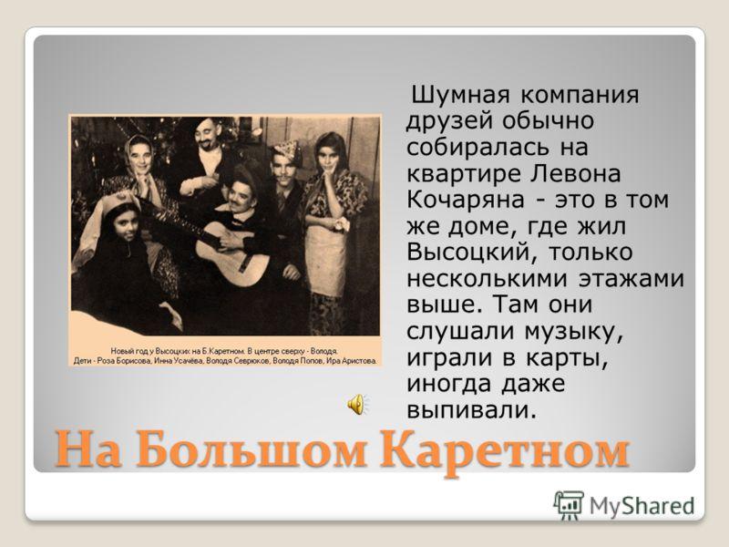 На Большом Каретном Шумная компания друзей обычно собиралась на квартире Левона Кочаряна - это в том же доме, где жил Высоцкий, только несколькими этажами выше. Там они слушали музыку, играли в карты, иногда даже выпивали.