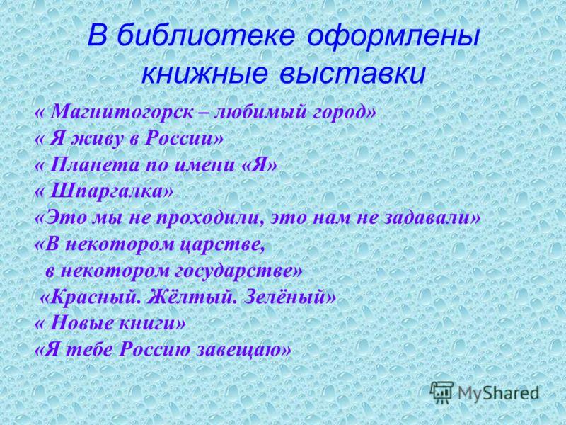В библиотеке оформлены книжные выставки « Магнитогорск – любимый город» « Я живу в России» « Планета по имени «Я» « Шпаргалка» «Это мы не проходили, это нам не задавали» «В некотором царстве, в некотором государстве» «Красный. Жёлтый. Зелёный» « Новы