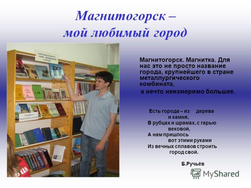 Магнитогорск – мой любимый город о Магнитке говорит Москва: Только вровень с Родиной поступки, только вровень с Родиной слова. Магнитогорск. Магнитка. Для нас это не просто название города, крупнейшего в стране металлургического комбината, а нечто не