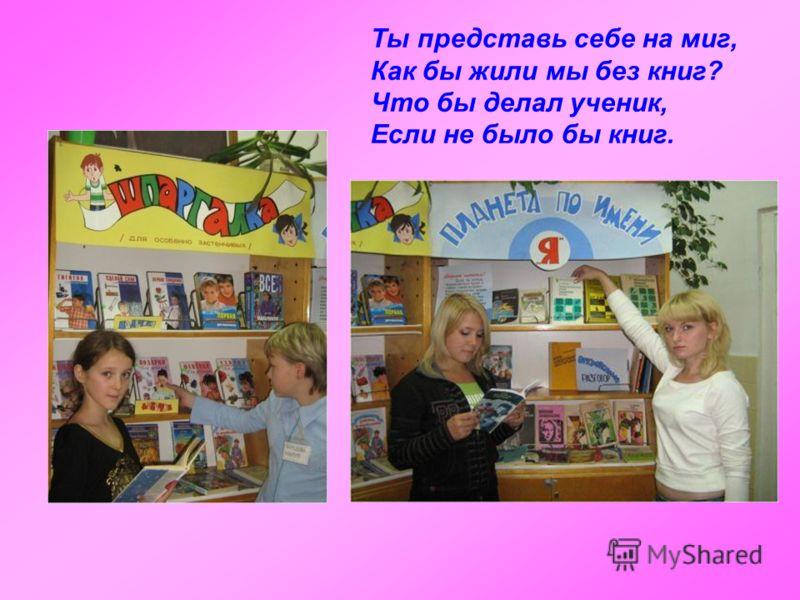 Ты представь себе на миг, Как бы жили мы без книг? Что бы делал ученик, Если не было бы книг.