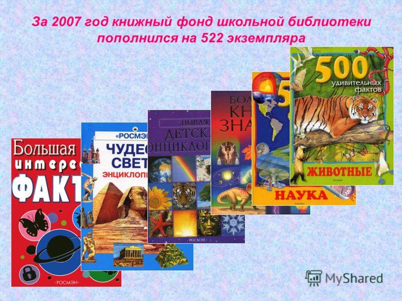 За 2007 год книжный фонд школьной библиотеки пополнился на 522 экземпляра