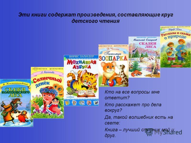 Эти книги содержат произведения, составляющие круг детского чтения Кто на все вопросы мне ответит? Кто расскажет про дела вокруг? Да, такой волшебник есть на свете: Книга – лучший спутник мой и друг.