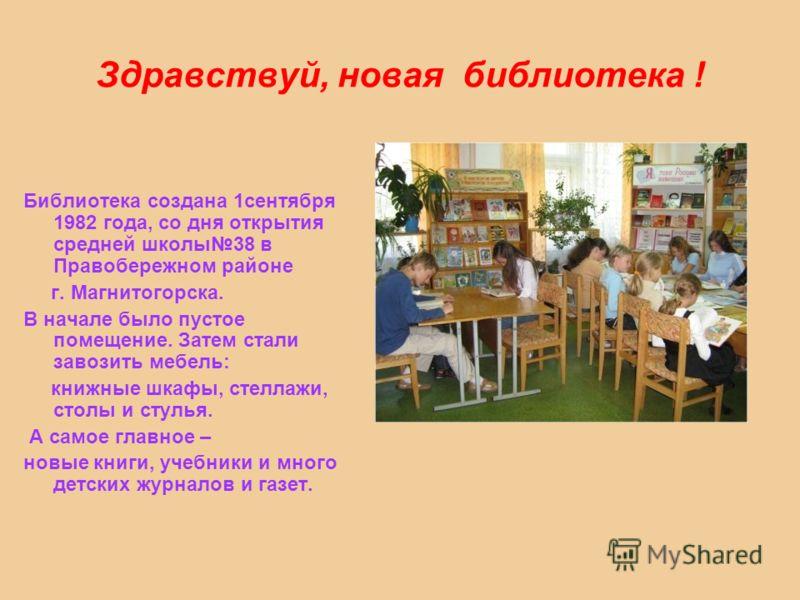 Здравствуй, новая библиотека ! Библиотека создана 1сентября 1982 года, со дня открытия средней школы38 в Правобережном районе г. Магнитогорска. В начале было пустое помещение. Затем стали завозить мебель: книжные шкафы, стеллажи, столы и стулья. А са