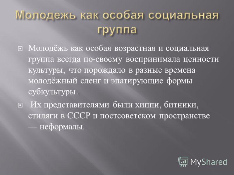 Молодёжь как особая возрастная и социальная группа всегда по - своему воспринимала ценности культуры, что порождало в разные времена молодёжный сленг и эпатирующие формы субкультуры. Их представителями были хиппи, битники, стиляги в СССР и постсоветс