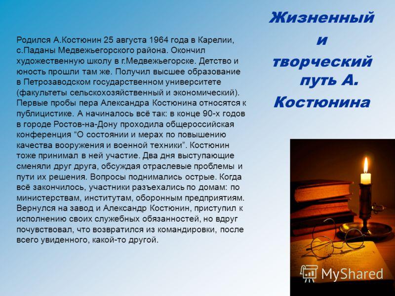 Жизненный и творческий путь А. Костюнина Родился А.Костюнин 25 августа 1964 года в Карелии, с.Паданы Медвежьегорского района. Окончил художественную школу в г.Медвежьегорске. Детство и юность прошли там же. Получил высшее образование в Петрозаводском