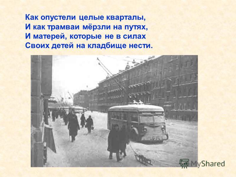 Как опустели целые кварталы, И как трамваи мёрзли на путях, И матерей, которые не в силах Своих детей на кладбище нести. Как опустели целые кварталы,