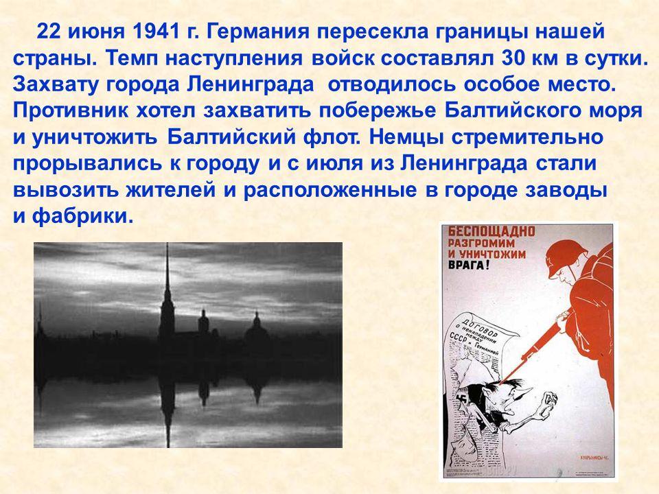 22 июня 1941 г. Германия пересекла границы нашей страны. Темп наступления войск составлял 30 км в сутки. Захвату города Ленинграда отводилось особое м
