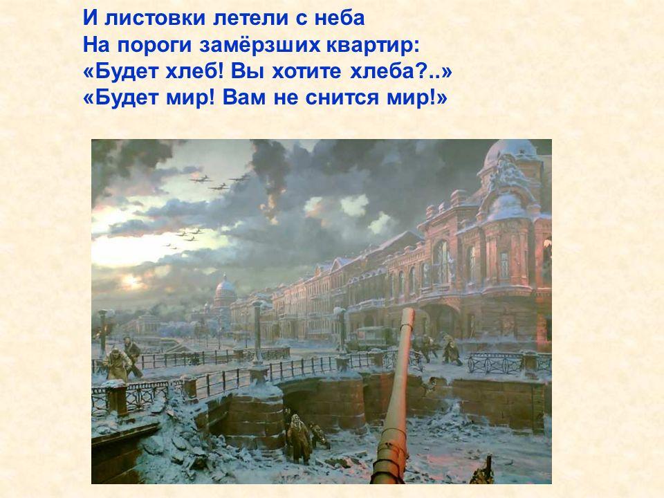 И листовки летели с неба На пороги замёрзших квартир: «Будет хлеб! Вы хотите хлеба?..» «Будет мир! Вам не снится мир!» И листовки летели с неба На пороги замёрзших квартир: «Будет хлеб! Вы хотите хлеба?..» «Будет мир! Вам не снится мир!».