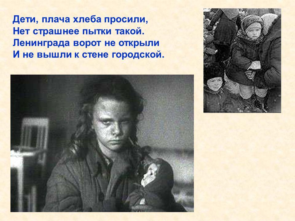 Дети, плача хлеба просили, Нет страшнее пытки такой. Ленинграда ворот не открыли И не вышли к стене городской. Дети, плача хлеба просили, Нет страшнее