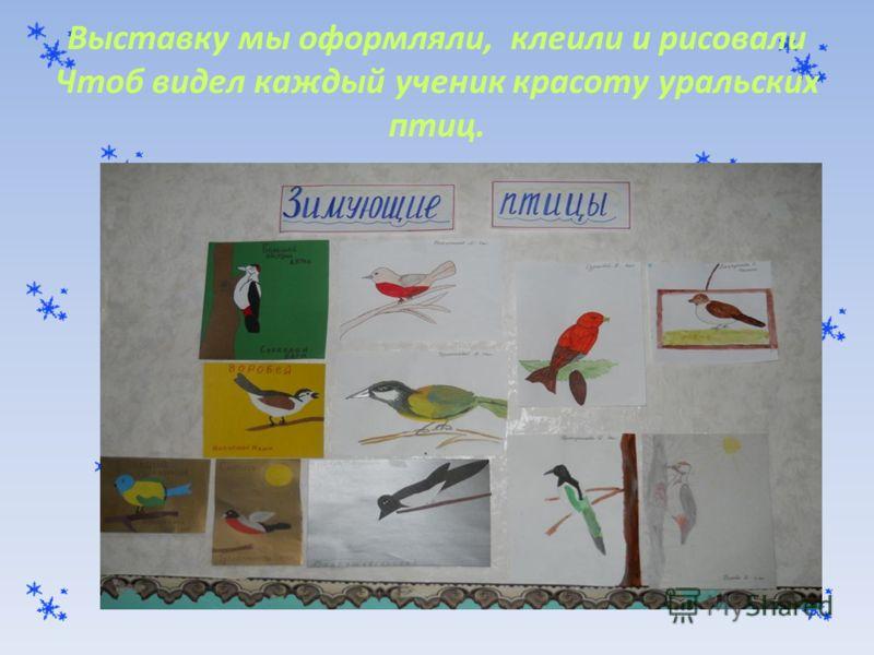 Выставку мы оформляли, клеили и рисовали Чтоб видел каждый ученик красоту уральских птиц.