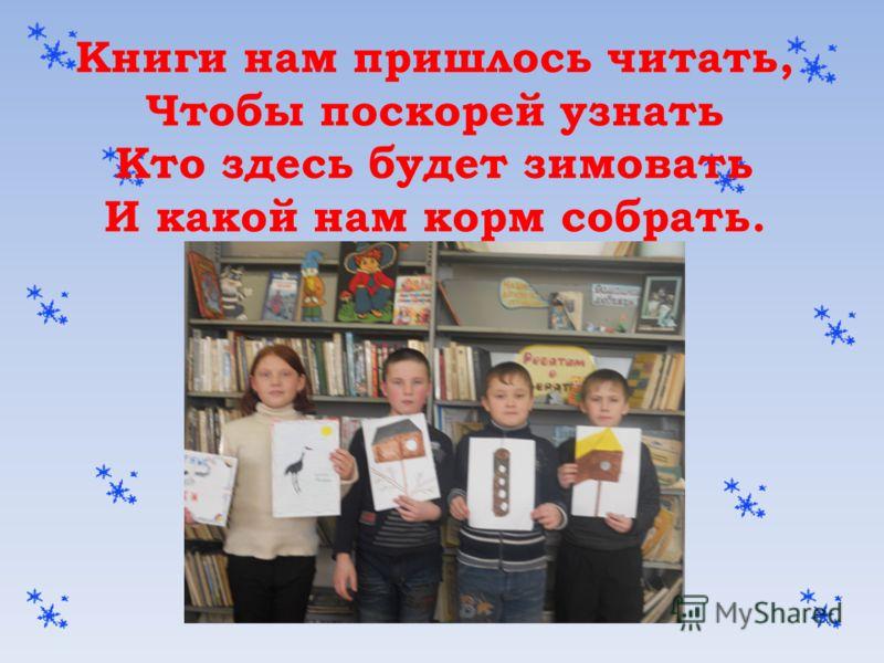 Книги нам пришлось читать, Чтобы поскорей узнать Кто здесь будет зимовать И какой нам корм собрать.