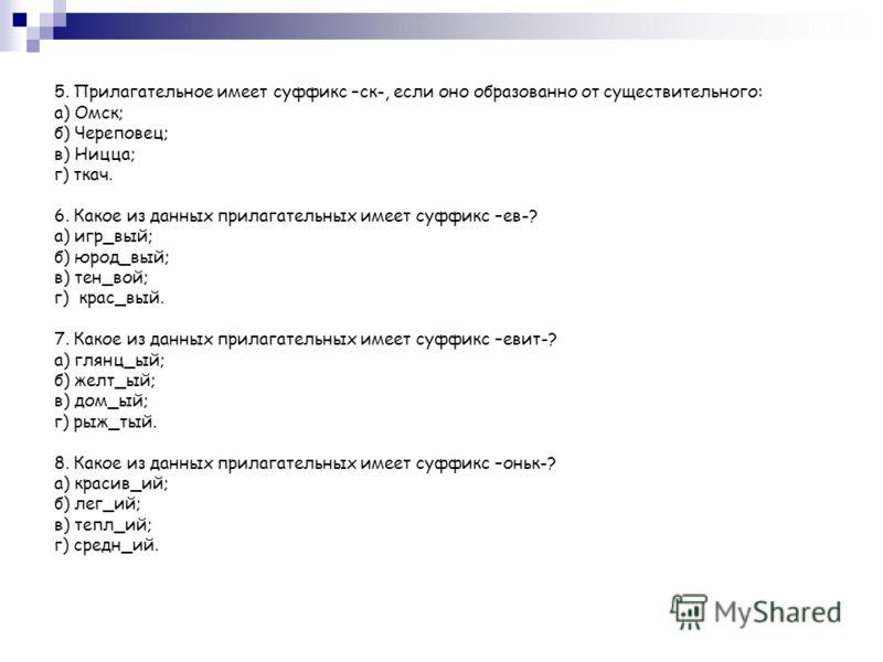 5. Прилагательное имеет суффикс –ск-, если оно образованно от существительного: а) Омск; б) Череповец; в) Ницца; г) ткач. 6. Какое из данных прилагательных имеет суффикс –ев-? а) игр_вый; б) юрод_вый; в) тен_вой; г) крас_вый. 7. Какое из данных прила