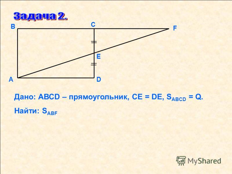 F D Е С В А Дано: АВСD – прямоугольник, СЕ = DЕ, S ABCD = Q. Найти: S ABF
