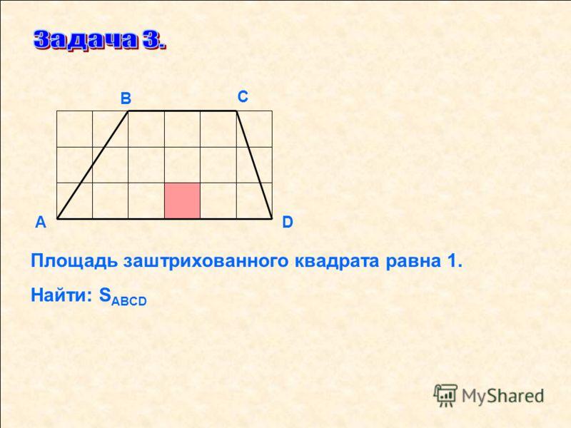 D С В А Площадь заштрихованного квадрата равна 1. Найти: S ABCD