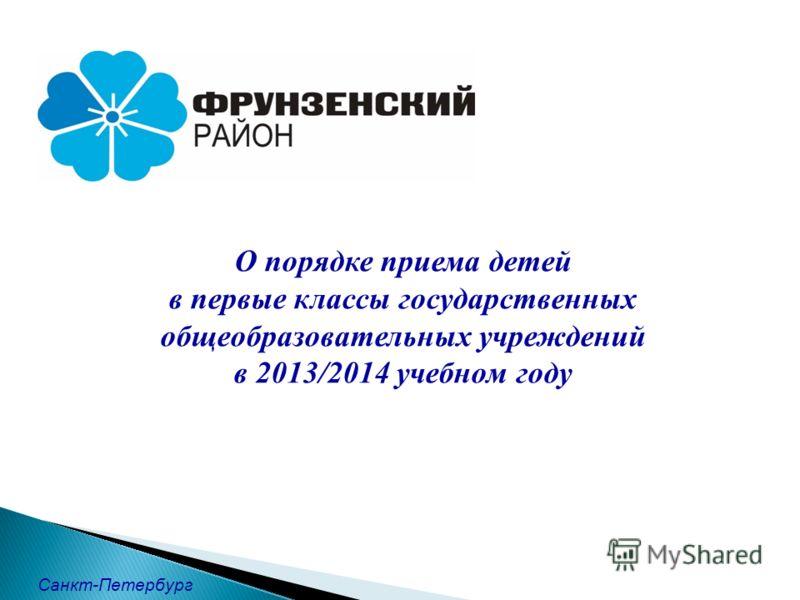О порядке приема детей в первые классы государственных общеобразовательных учреждений в 2013/2014 учебном году Санкт-Петербург