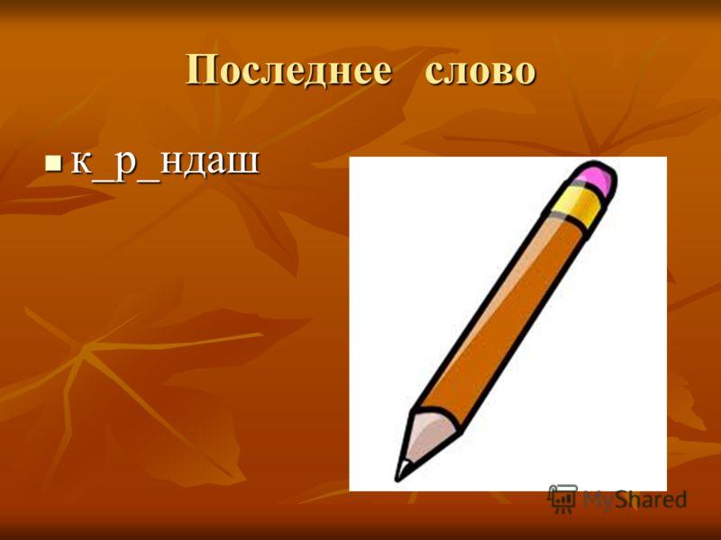 Последнее слово к_р_ндаш к_р_ндаш