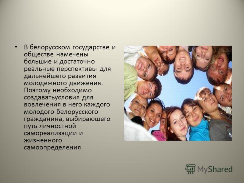 В белорусском государстве и обществе намечены большие и достаточно реальные перспективы для дальнейшего развития молодежного движения. Поэтому необходимо создаватьусловия для вовлечения в него каждого молодого белорусского гражданина, выбирающего пут