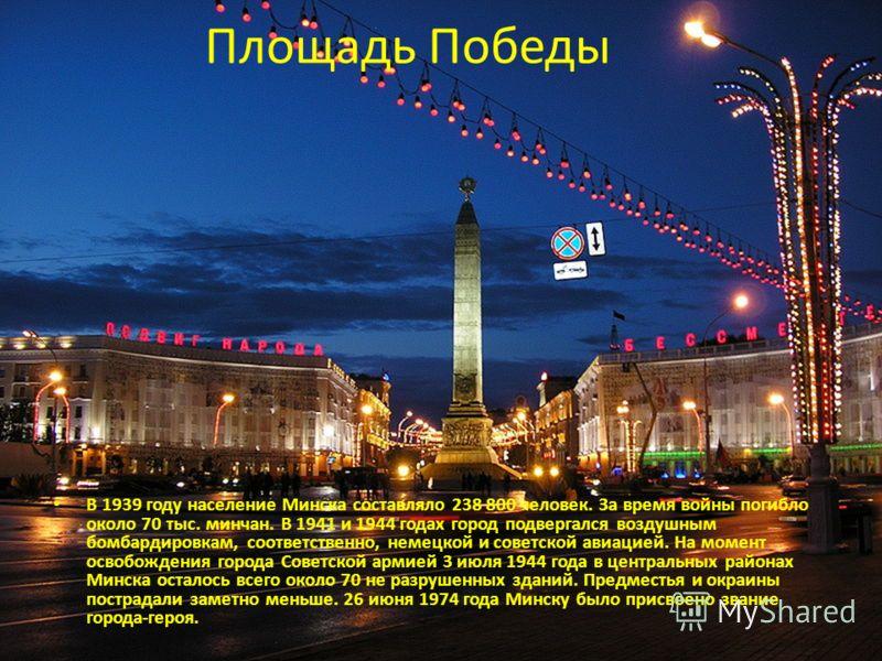 Площадь Победы В 1939 году население Минска составляло 238 800 человек. За время войны погибло около 70 тыс. минчан. В 1941 и 1944 годах город подвергался воздушным бомбардировкам, соответственно, немецкой и советской авиацией. На момент освобождения