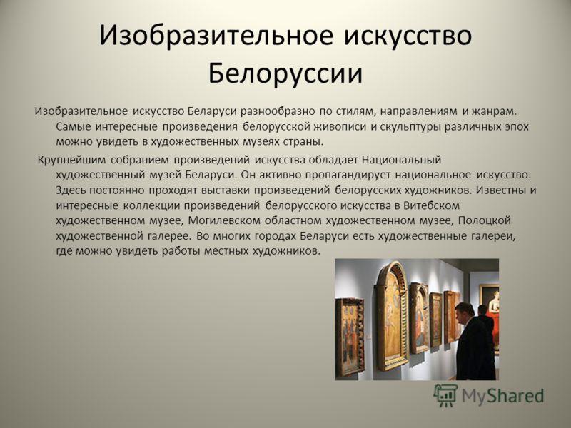 Изобразительное искусство Белоруссии Изобразительное искусство Беларуси разнообразно по стилям, направлениям и жанрам. Самые интересные произведения белорусской живописи и скульптуры различных эпох можно увидеть в художественных музеях страны. Крупне