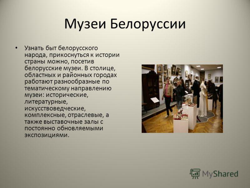 Музеи Белоруссии Узнать быт белорусского народа, прикоснуться к истории страны можно, посетив белорусские музеи. В столице, областных и районных городах работают разнообразные по тематическому направлению музеи: исторические, литературные, искусствов