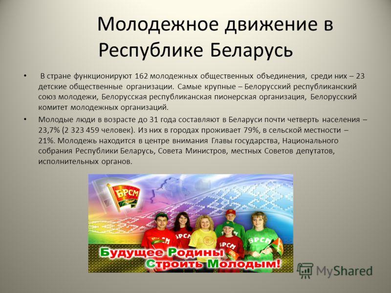 Молодежное движение в Республике Беларусь В стране функционируют 162 молодежных общественных объединения, среди них – 23 детские общественные организации. Самые крупные – Белорусский республиканский союз молодежи, Белорусская республиканская пионерск