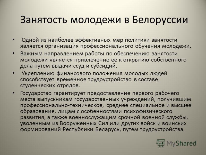 Занятость молодежи в Белоруссии Одной из наиболее эффективных мер политики занятости является организация профессионального обучения молодежи. Важным направлением работы по обеспечению занятости молодежи является привлечение ее к открытию собственног