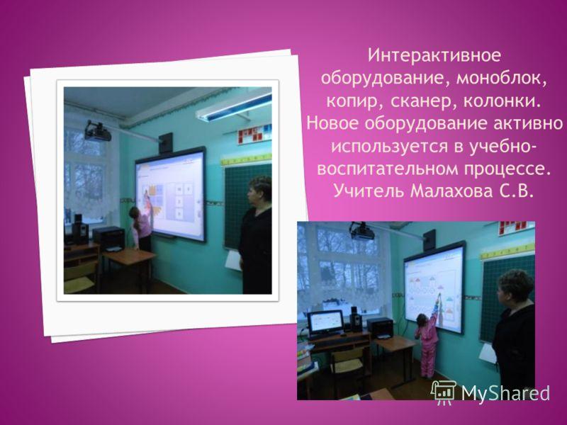 Интерактивное оборудование, моноблок, копир, сканер, колонки. Новое оборудование активно используется в учебно- воспитательном процессе. Учитель Малахова С.В.