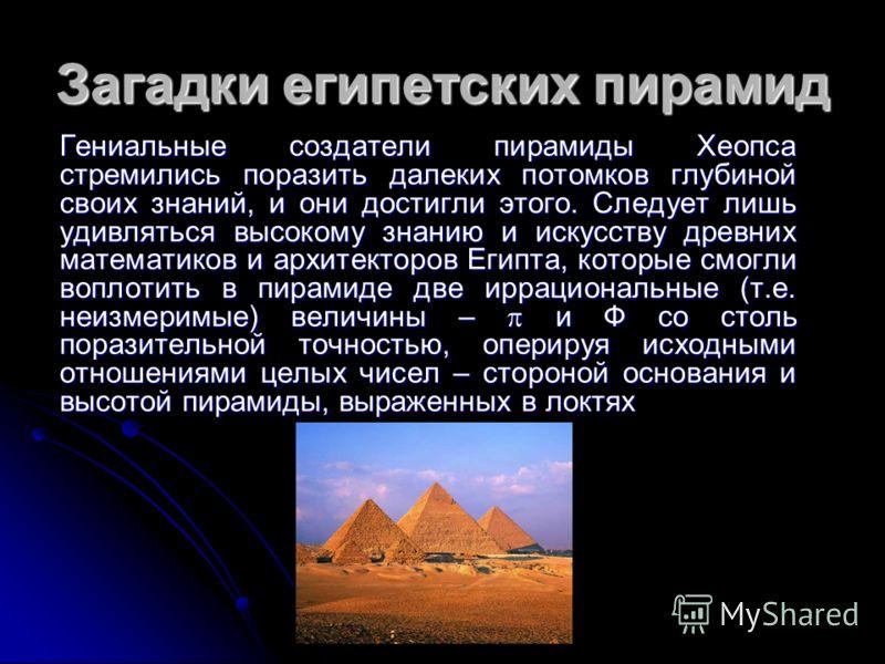 Загадки египетских пирамид Гениальные создатели пирамиды Хеопса стремились поразить далеких потомков глубиной своих знаний, и они достигли этого. Следует лишь удивляться высокому знанию и искусству древних математиков и архитекторов Египта, которые с
