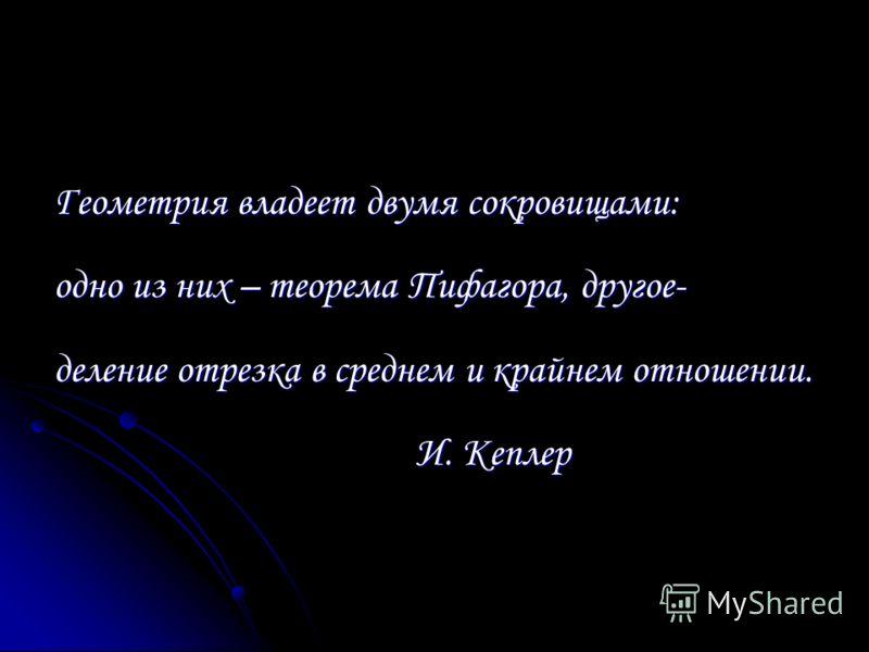 Геометрия владеет двумя сокровищами: одно из них – теорема Пифагора, другое- деление отрезка в среднем и крайнем отношении. И. Кеплер