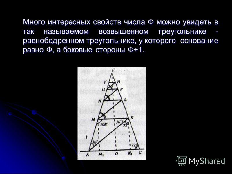 Много интересных свойств числа Ф можно увидеть в так называемом возвышенном треугольнике - равнобедренном треугольнике, у которого основание равно Ф, а боковые стороны Ф+1. Много интересных свойств числа Ф можно увидеть в так называемом возвышенном т