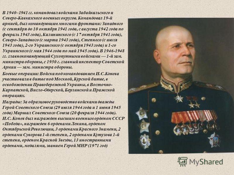 В 1940–1941 гг. командовал войсками Забайкальского и Северо - Кавказского военных округов. Командовал 19- й армией, был командующим многими фронтами : Западного ( с сентября до 10 октября 1941 года, с августа 1942 года по февраль 1943 года ), Калинин