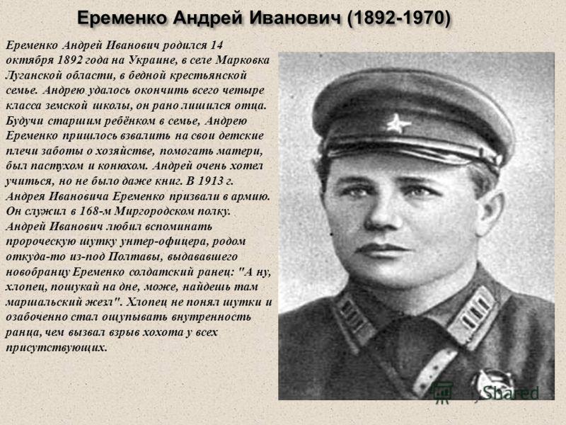 Еременко Андрей Иванович (1892-1970) Еременко Андрей Иванович (1892-1970) Еременко Андрей Иванович родился 14 октября 1892 года на Украине, в селе Марковка Луганской области, в бедной крестьянской семье. Андрею удалось окончить всего четыре класса зе