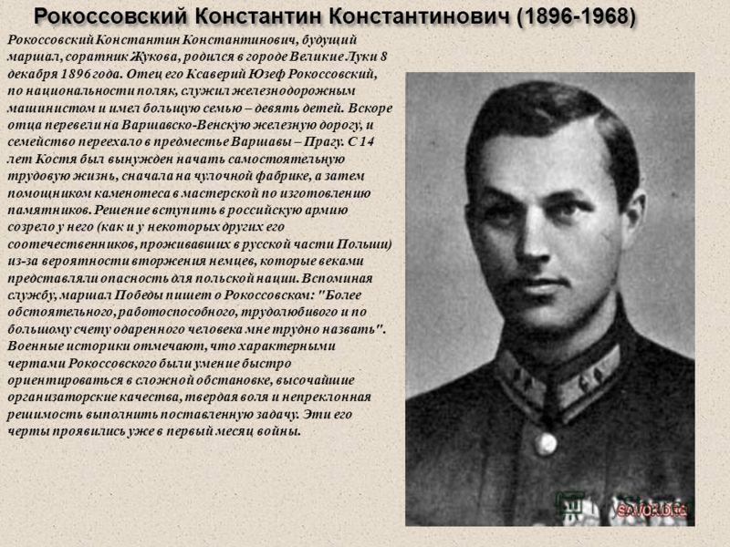 Рокоссовский Константин Константинович (1896-1968) Рокоссовский Константин Константинович, будущий маршал, соратник Жукова, родился в городе Великие Луки 8 декабря 1896 года. Отец его Ксаверий Юзеф Рокоссовский, по национальности поляк, служил железн